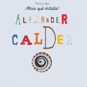 Libros de arte para niños. Alexander Calder ¡Mira qué artista! (Patricia Geis Conti)