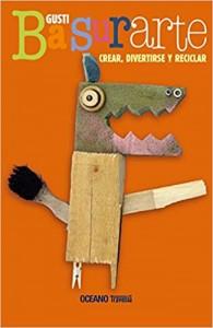 Libros de arte para niños. Basurarte Crear, divertirse y reciclar (Gusti)